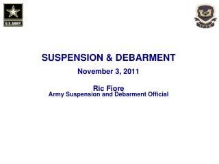 SUSPENSION  DEBARMENT   November 3, 2011    Ric Fiore Army Suspension and Debarment Official