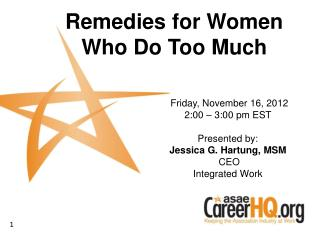 Friday, November 16, 2012 2:00   3:00 pm EST   Presented by: Jessica G. Hartung, MSM  CEO Integrated Work