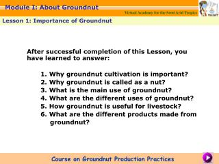 After successful completion of this Lesson, you have learned to answer:    1. Why groundnut cultivation is important   2