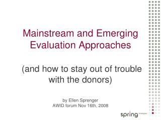 Mainstream and Emerging Evaluation Approaches   and how to stay out of trouble with the donors  by Ellen Sprenger  AWID