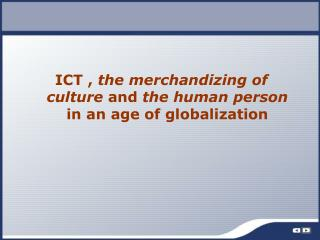 ICT , the merchandizing of culture and the human person in an age of globalization
