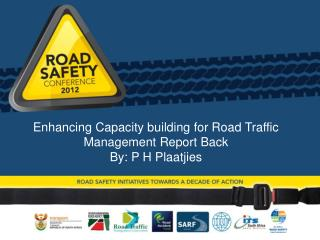 Enhancing Capacity building for Road Traffic Management Report Back By: P H Plaatjies