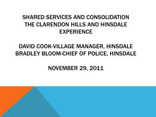 Shared Services and Consolidation the clarendon hills and Hinsdale Experience   David Cook-Village Manager, Hinsdale Bra