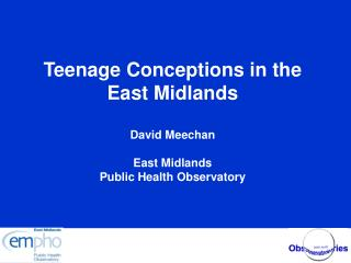 Teenage Conceptions in the East Midlands  David Meechan  East Midlands Public Health Observatory