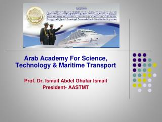 Arab Academy For Science, Technology  Maritime Transport   Prof. Dr. Ismail Abdel Ghafar Ismail President- AASTMT