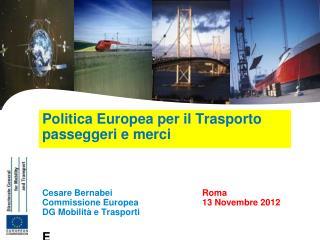 Politica Europea per il Trasporto passeggeri e merci    Cesare Bernabei    Roma Commissione Europea  13 Novembre 2012 DG
