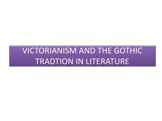 VICTORIANISM AND THE GOTHIC TRADTION IN LITERATURE