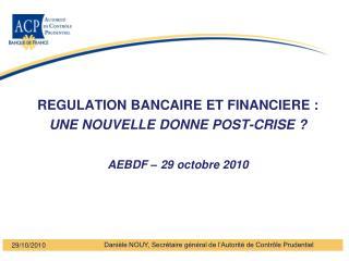 REGULATION BANCAIRE ET FINANCIERE : UNE NOUVELLE DONNE POST-CRISE   AEBDF   29 octobre 2010