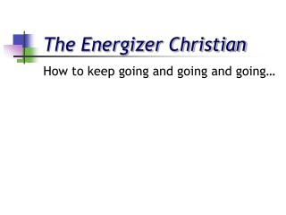 The Energizer Christian How to keep going and going and going