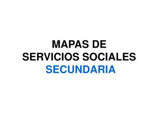MAPAS DE  SERVICIOS SOCIALES    SECUNDARIA