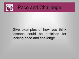 Give examples of how you think lessons could be criticised for lacking pace and challenge.