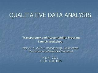 QUALITATIVE DATA ANALYSIS    Transparency and Accountability Program Launch Workshop  May 2   6, 2011   Johannesburg, So