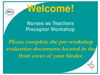 Welcome  Nurses as Teachers Preceptor Workshop  Please complete the pre-workshop evaluation documents located in the fro