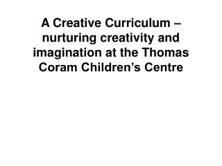 A Creative Curriculum   nurturing creativity and imagination at the Thomas Coram Children s Centre