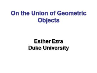 On the Union of Geometric Objects    Esther Ezra Duke University