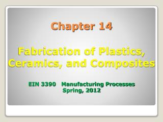 Chapter 14  Fabrication of Plastics, Ceramics, and Composites   EIN 3390   Manufacturing Processes Spring, 2012