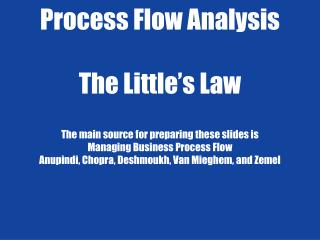Process Flow Analysis  The Little s Law  The main source for preparing these slides is Managing Business Process Flow An