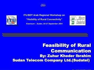 Feasibility of Rural Communication By: Zuhur Kheder Ibrahim Sudan Telecom Company Ltd.Sudatel    Tel:0024983741003 Zuhur