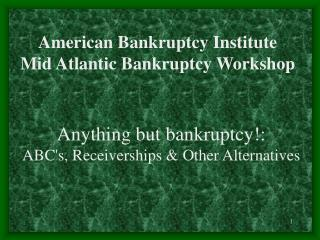 Anything but bankruptcy: ABCs, Receiverships  Other Alternatives