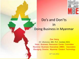 Zaw Naing B.E. Electronics, MBA, Ph.D. Candidate NIDA  Head, Business Resources Center Committee Myanmar Business Execut