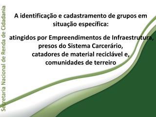 A identifica  o e cadastramento de grupos em situa  o espec fica:    atingidos por Empreendimentos de Infraestrutura, pr