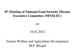 8th Meeting of National Food Security Mission Executive Committee NFSM-EC  on   16.01.2012  Farmer Welfare and Agricultu