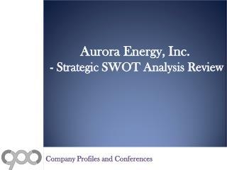 Aurora Energy, Inc. - Strategic SWOT Analysis Review