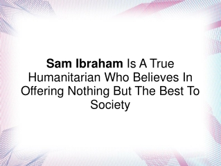 Sam Ibraham- True Humanitarian Who Believes In Offering Best