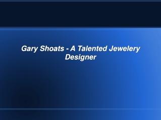 Gary Shoats - A Talented Jewelery Designer