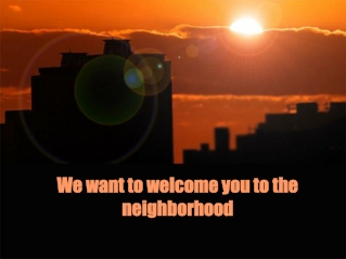 We want to welcome you to the neighborhood