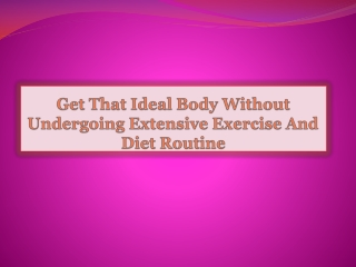 Get That Ideal Body Without Undergoing Extensive Exercise An