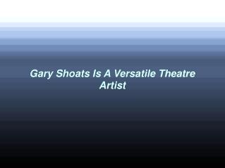 Gary Shoats Is A Versatile Theatre Artist