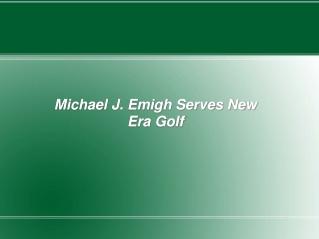 Michael J. Emigh Serves New Era Golf