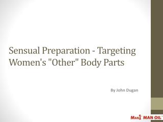 "Sensual Preparation - Targeting Women's ""Other"" Body Parts"