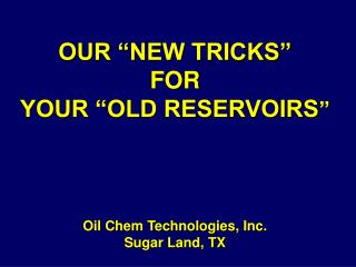 our  new tricks   for  your  old reservoirs        oil chem technologies, inc. sugar land, tx