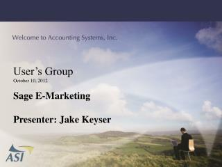 User�s Group October 10, 2012 Sage E-Marketing Presenter: Jake Keyser