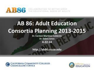 AB 86: Adult Education Consortia Planning 2013-2015 Dr . Carmen  Martínez-Calderón Dr. Debra Jones 4-22-14 http://ab86.