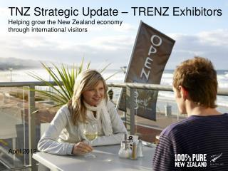 TNZ Strategic Update – TRENZ Exhibitors Helping grow the New Zealand economy  through international visitors  April 201