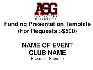 Funding Presentation Template (For Requests >$500) NAME OF EVENT CLUB NAME