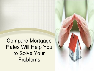 Compare Mortgage Rates Will Help You to Solve Your Problems
