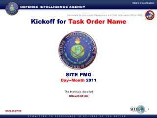 Kickoff for  Task Order Name SITE PMO Day--Month  2011 This briefing is classified UNCLASSIFIED