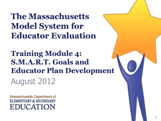 The Massachusetts Model System for Educator Evaluation Training Module 4: S.M.A.R.T. Goals and Educator Plan Developmen