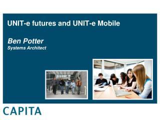 UNIT-e  futures and UNIT-e  Mobile  Ben Potter Systems Architect