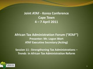 "Joint ATAF - Korea Conference Cape Town 4 – 7 April 2011 African Tax Administration Forum (""ATAF"") Presenter: Mr. Logon"