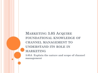 Marketing 3.05 Acquire foundational knowledge of channel management to understand its role in marketing