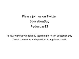 Please join us on Twitter EducationDay #educday13 Follow without tweeting by searching for CVM Education Day Tweet comm