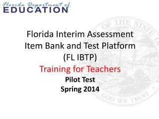 Florida Interim Assessment Item Bank and Test Platform (FL IBTP) Training for Teachers Pilot Test Spring 2014