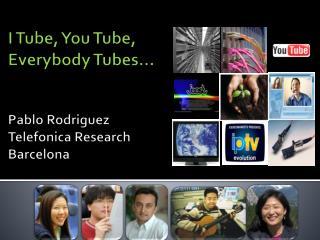 i tube, you tube,  everybody tubes    pablo rodriguez telefonica research barcelona