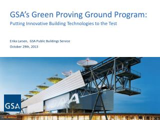 GSA's Green Proving Ground Program:  Putting Innovative Building Technologies to the Test Erika Larsen,  GSA Public Bui