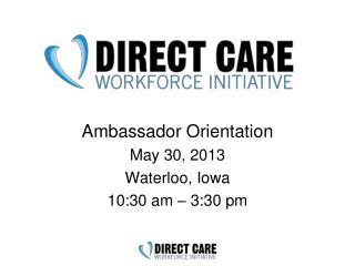 Ambassador  Orientation May  30,  2013 Waterloo, Iowa 10:30  am �  3:30 pm